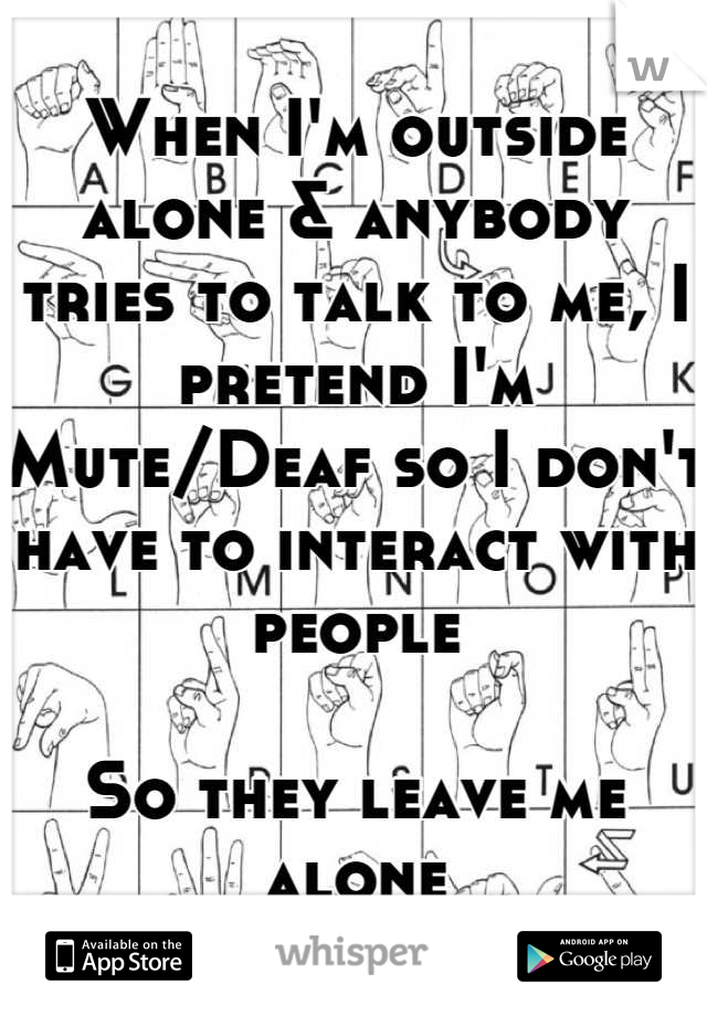 When I'm outside alone & anybody tries to talk to me, I pretend I'm Mute/Deaf so I don't have to interact with people  So they leave me alone