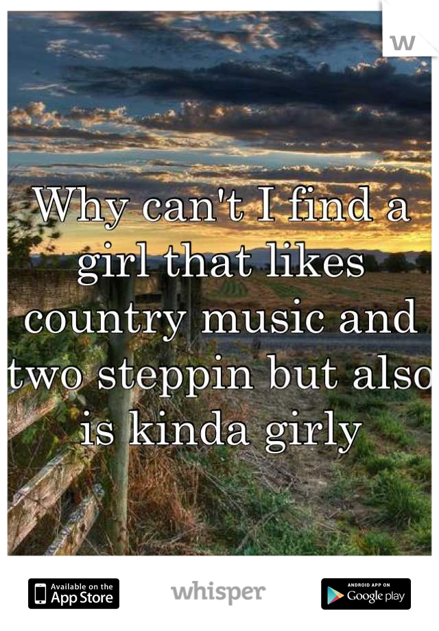 Why can't I find a girl that likes country music and two steppin but also is kinda girly