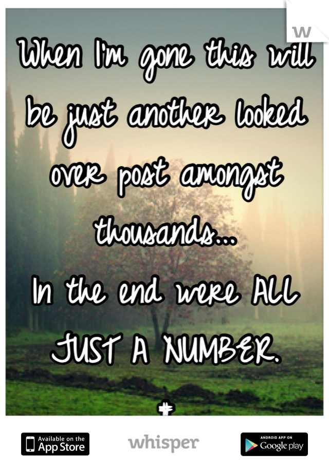 When I'm gone this will be just another looked over post amongst thousands...  In the end were ALL JUST A NUMBER.  #