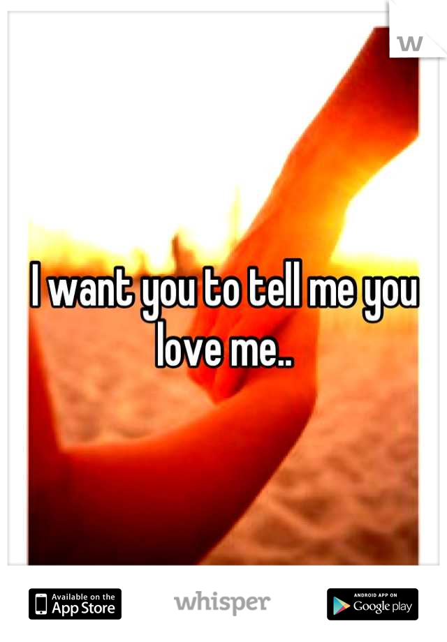 I want you to tell me you love me..