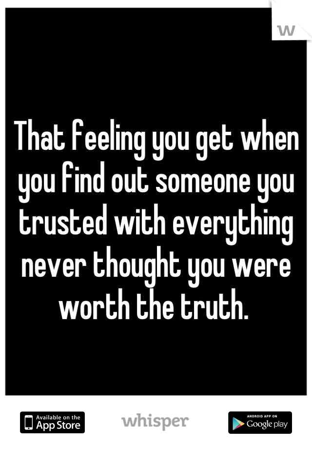 That feeling you get when you find out someone you trusted with everything never thought you were worth the truth.