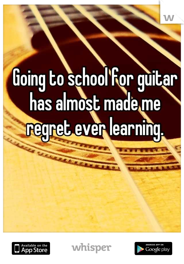 Going to school for guitar has almost made me regret ever learning.