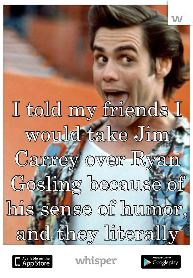 I told my friends I would take Jim Carrey over Ryan Gosling because of his sense of humor, and they literally lost their shit..
