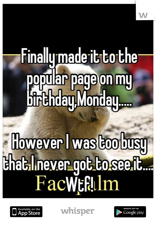 Finally made it to the popular page on my birthday,Monday.....  However I was too busy that I never got to see it..... Wtf!