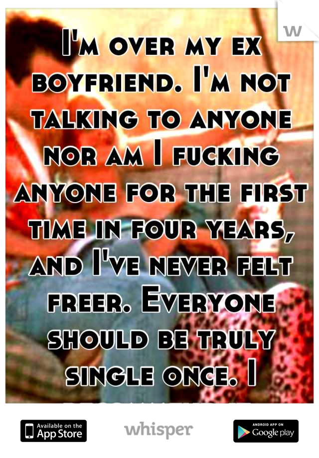 I'm over my ex boyfriend. I'm not talking to anyone nor am I fucking anyone for the first time in four years, and I've never felt freer. Everyone should be truly single once. I recommend it.