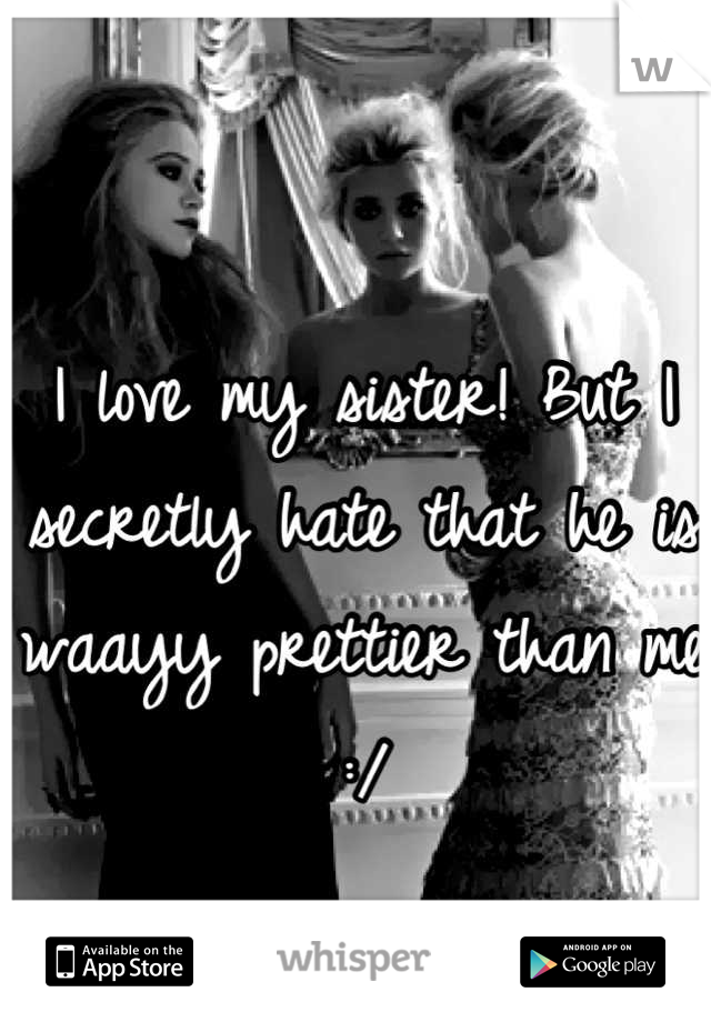 I love my sister! But I secretly hate that he is waayy prettier than me :/