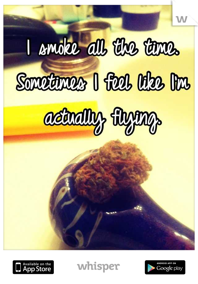 I smoke all the time. Sometimes I feel like I'm actually flying.