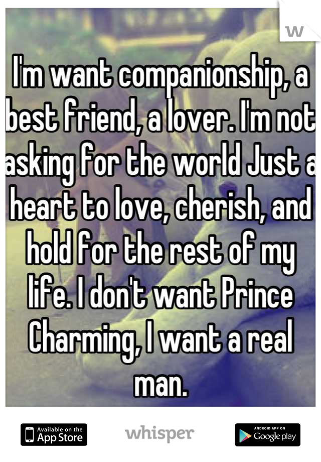 I'm want companionship, a best friend, a lover. I'm not asking for the world Just a heart to love, cherish, and hold for the rest of my life. I don't want Prince Charming, I want a real man.