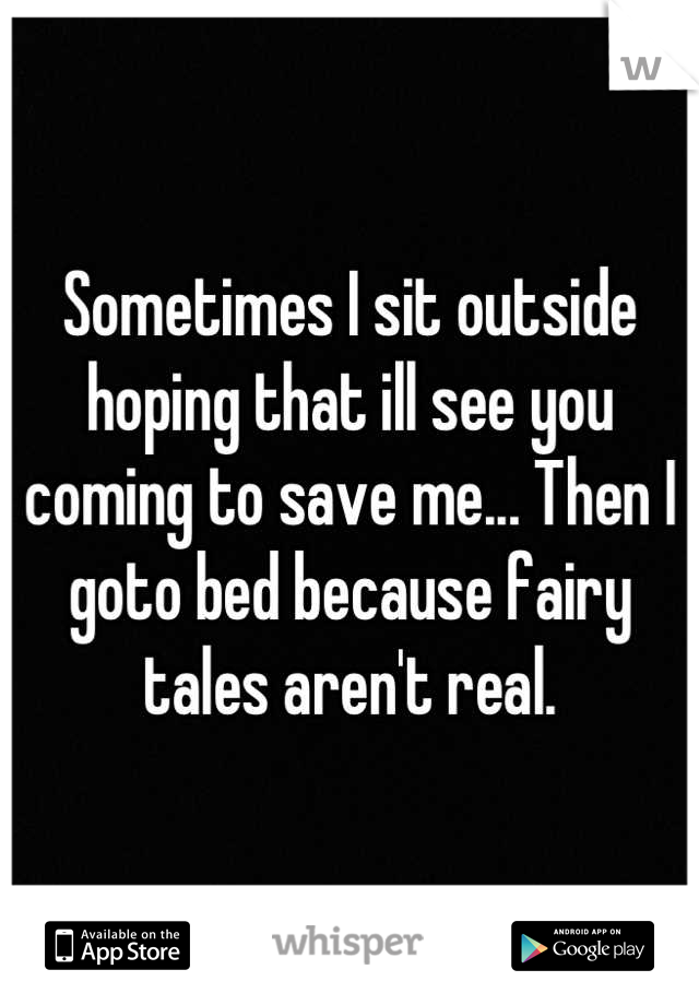 Sometimes I sit outside hoping that ill see you coming to save me... Then I goto bed because fairy tales aren't real.