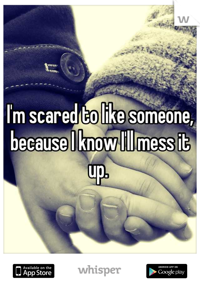 I'm scared to like someone, because I know I'll mess it up.
