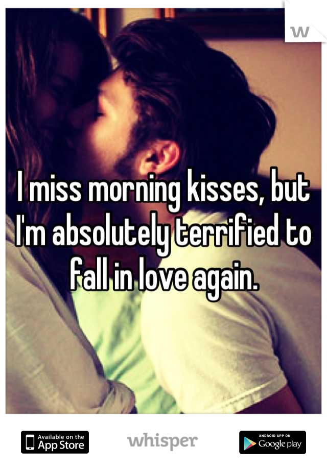 I miss morning kisses, but I'm absolutely terrified to fall in love again.