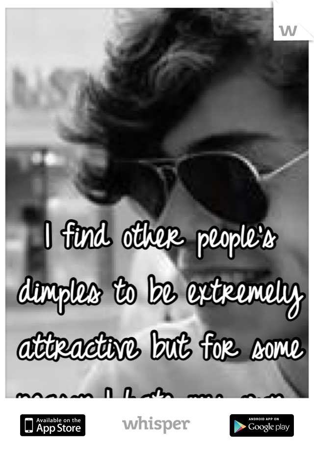 I find other people's dimples to be extremely attractive but for some reason I hate my own.