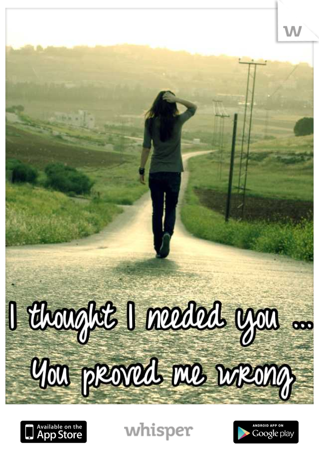 I thought I needed you ... You proved me wrong