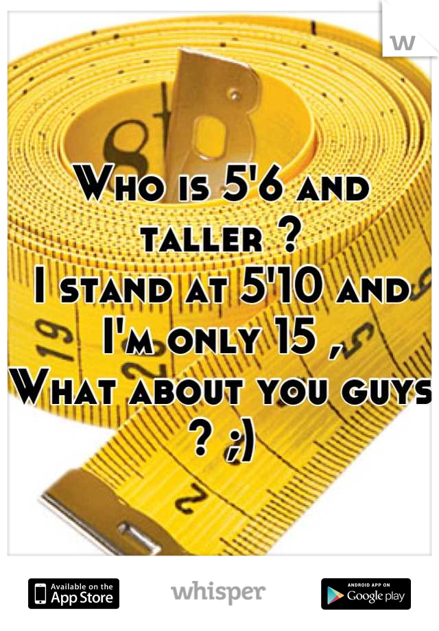 Who is 5'6 and taller ?  I stand at 5'10 and I'm only 15 , What about you guys ? ;)