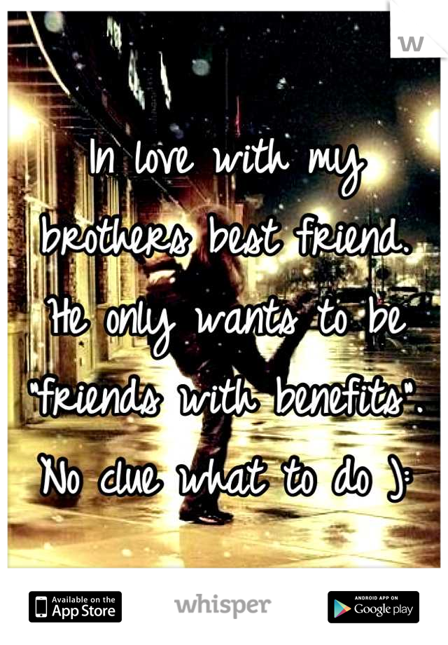 """In love with my brothers best friend. He only wants to be """"friends with benefits"""".  No clue what to do ):"""