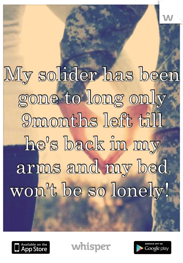 My solider has been gone to long only 9months left till he's back in my arms and my bed won't be so lonely!