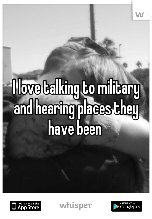 I love talking to military and hearing places they have been