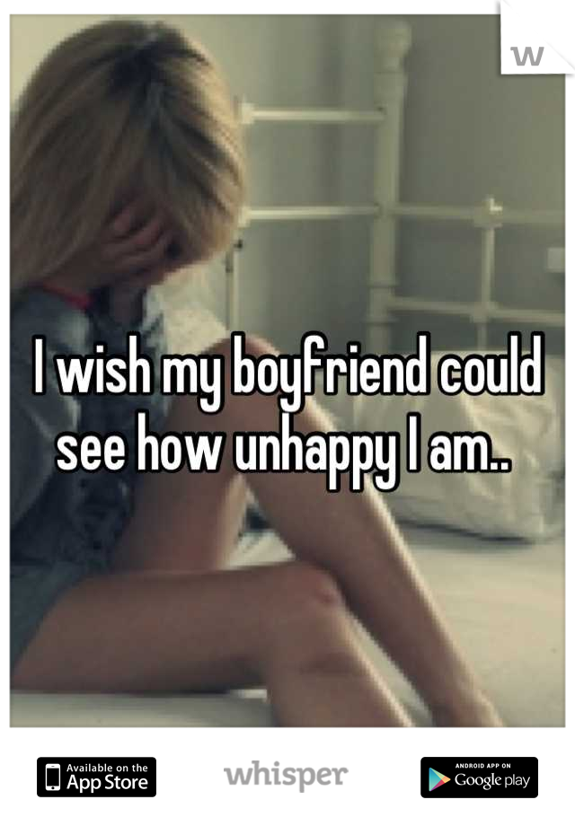 I wish my boyfriend could see how unhappy I am..