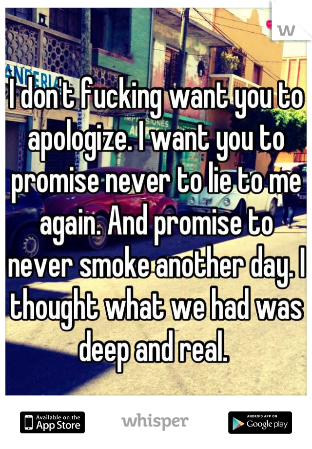 I don't fucking want you to apologize. I want you to promise never to lie to me again. And promise to never smoke another day. I thought what we had was deep and real.