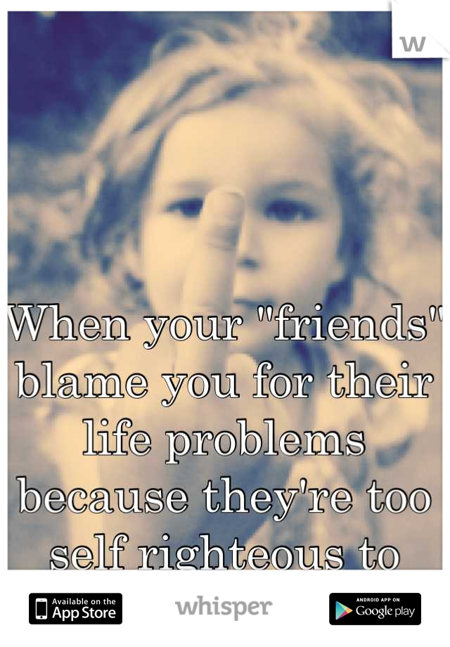 "When your ""friends"" blame you for their life problems because they're too self righteous to take responsibilty."