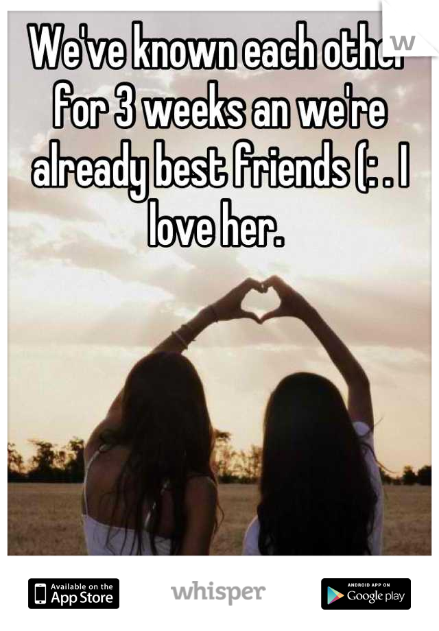 We've known each other for 3 weeks an we're already best friends (: . I love her.