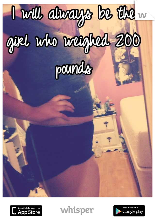 I will always be the girl who weighed 200 pounds