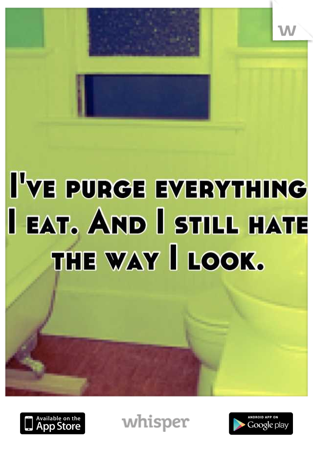 I've purge everything I eat. And I still hate the way I look.