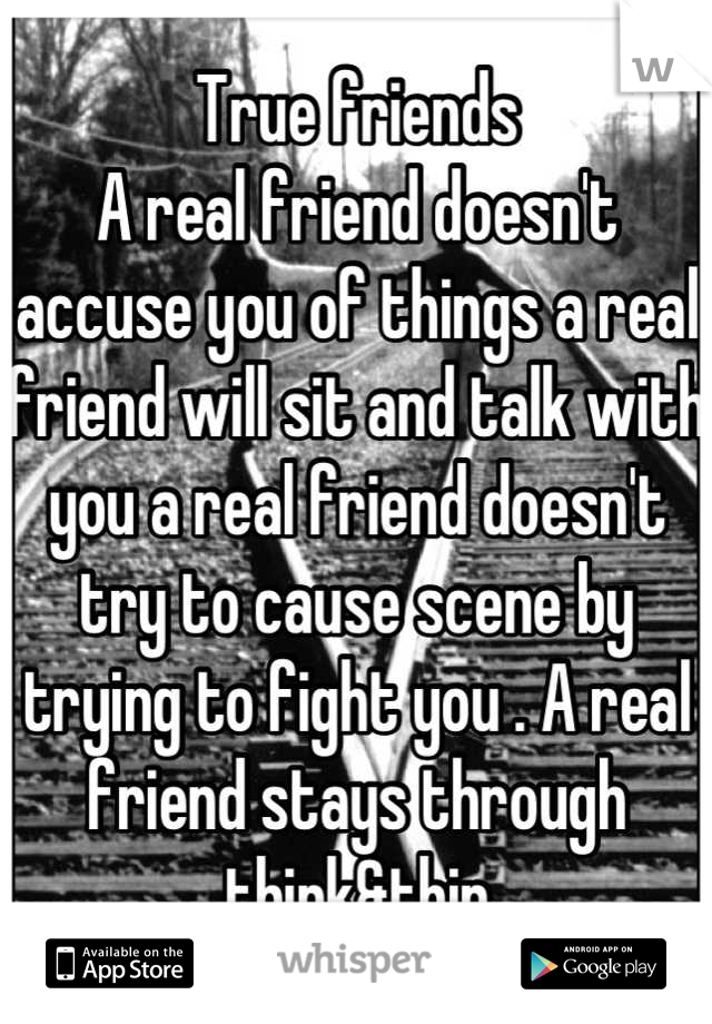 True friends A real friend doesn't accuse you of things a real friend will sit and talk with you a real friend doesn't try to cause scene by trying to fight you . A real friend stays through think&thin