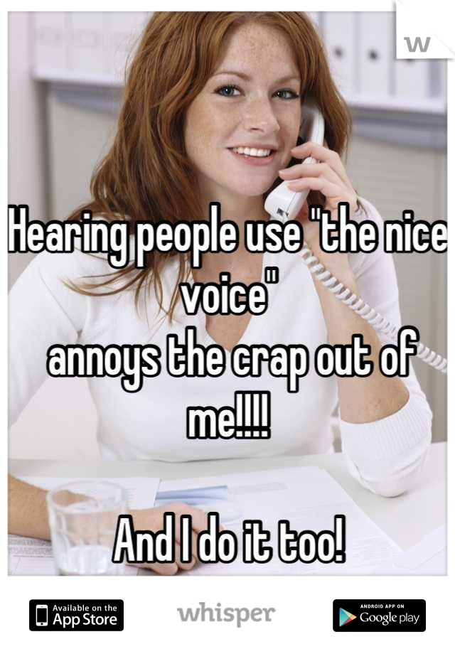 """Hearing people use """"the nice voice""""  annoys the crap out of me!!!!  And I do it too!"""
