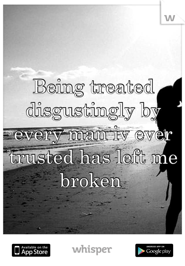 Being treated disgustingly by every man iv ever trusted has left me broken