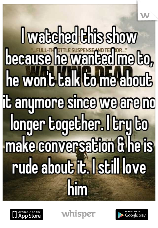 I watched this show because he wanted me to, he won't talk to me about it anymore since we are no longer together. I try to make conversation & he is rude about it. I still love him
