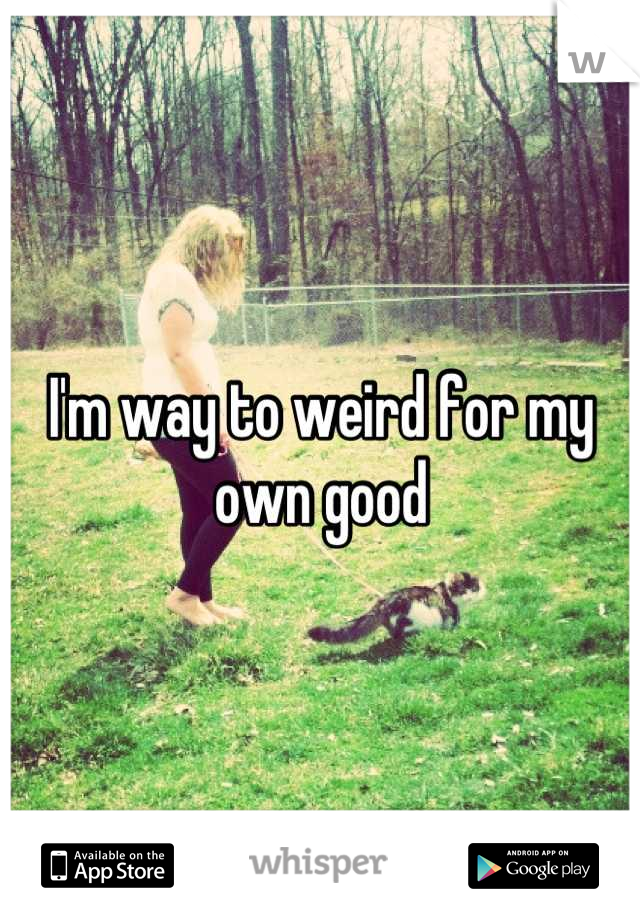 I'm way to weird for my own good