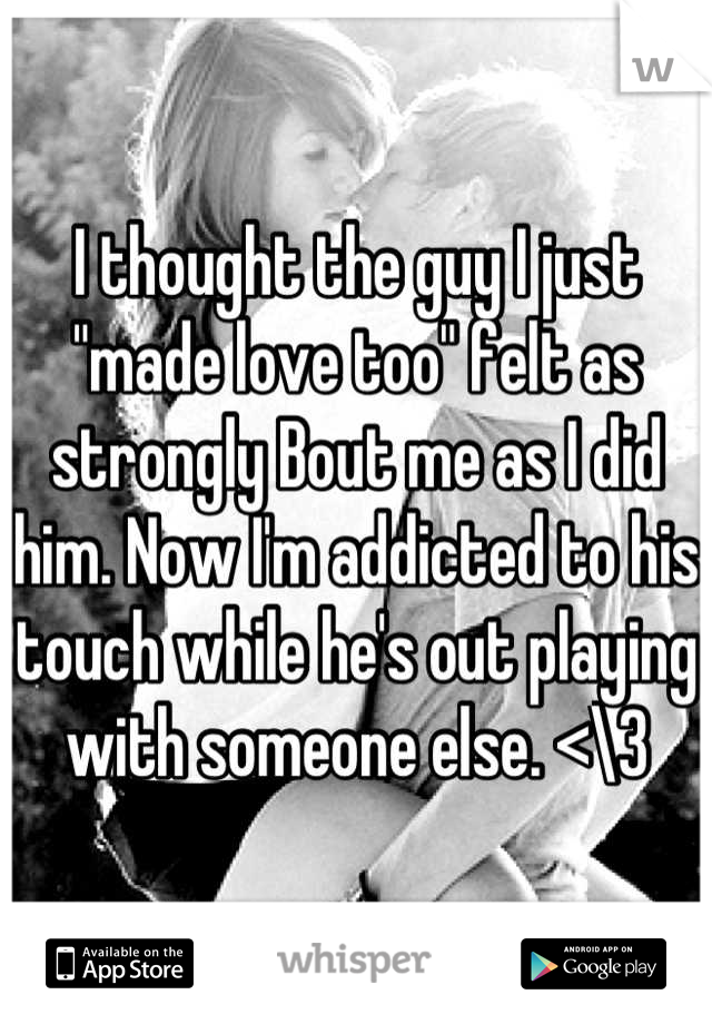 """I thought the guy I just """"made love too"""" felt as strongly Bout me as I did him. Now I'm addicted to his touch while he's out playing with someone else. <\3"""