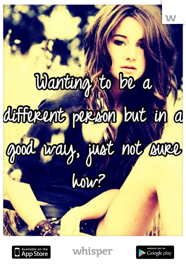 Wanting to be a different person but in a good way, just not sure how?