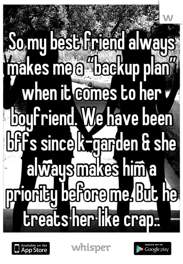 """So my best friend always makes me a """"backup plan"""" when it comes to her boyfriend. We have been bffs since k-garden & she always makes him a priority before me. But he treats her like crap.."""
