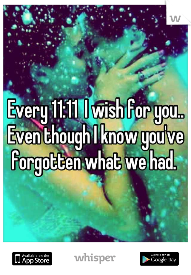 Every 11:11  I wish for you.. Even though I know you've forgotten what we had.