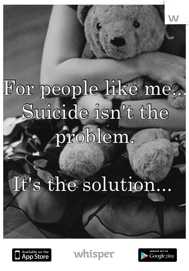 For people like me...  Suicide isn't the problem.  It's the solution...