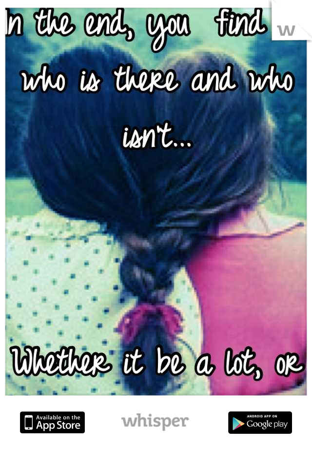 In the end, you  find out who is there and who isn't...    Whether it be a lot, or a few.