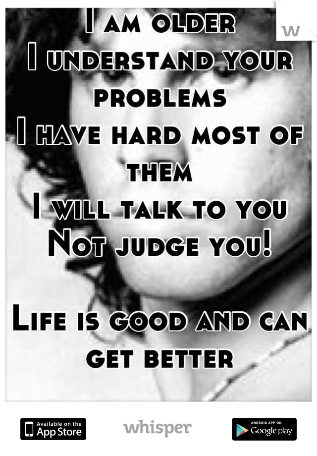 I am older I understand your problems I have hard most of them I will talk to you Not judge you!  Life is good and can get better   Let me help you make your life better!    Hit me