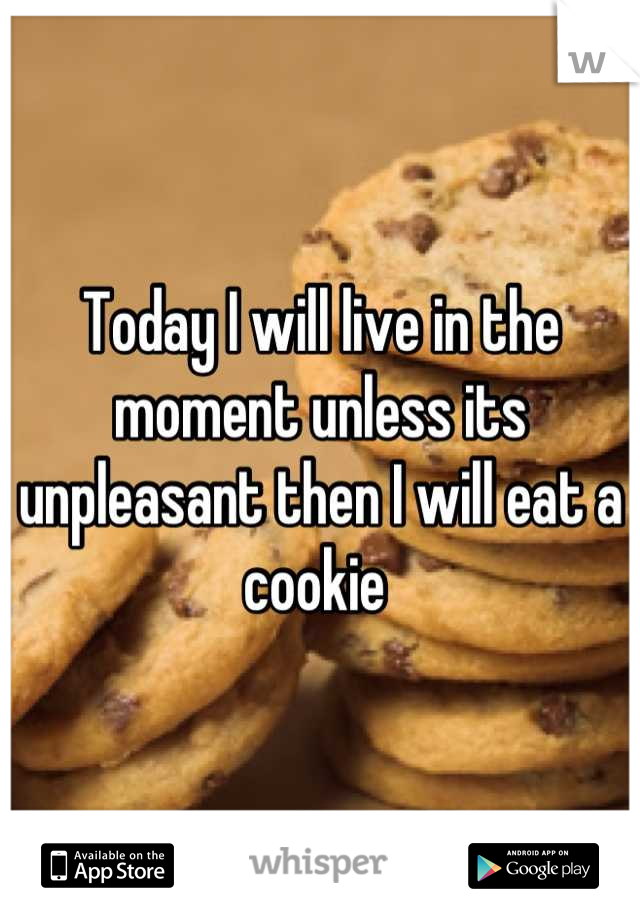 Today I will live in the moment unless its unpleasant then I will eat a cookie