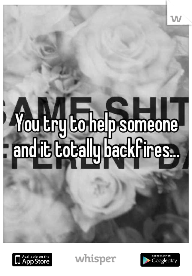 You try to help someone and it totally backfires...