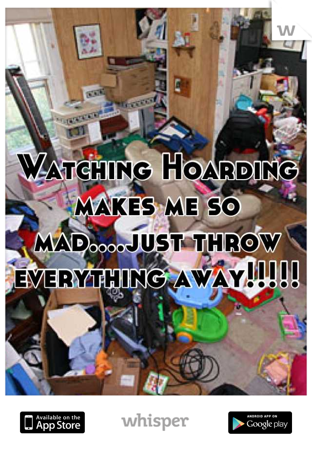 Watching Hoarding makes me so mad....just throw everything away!!!!!