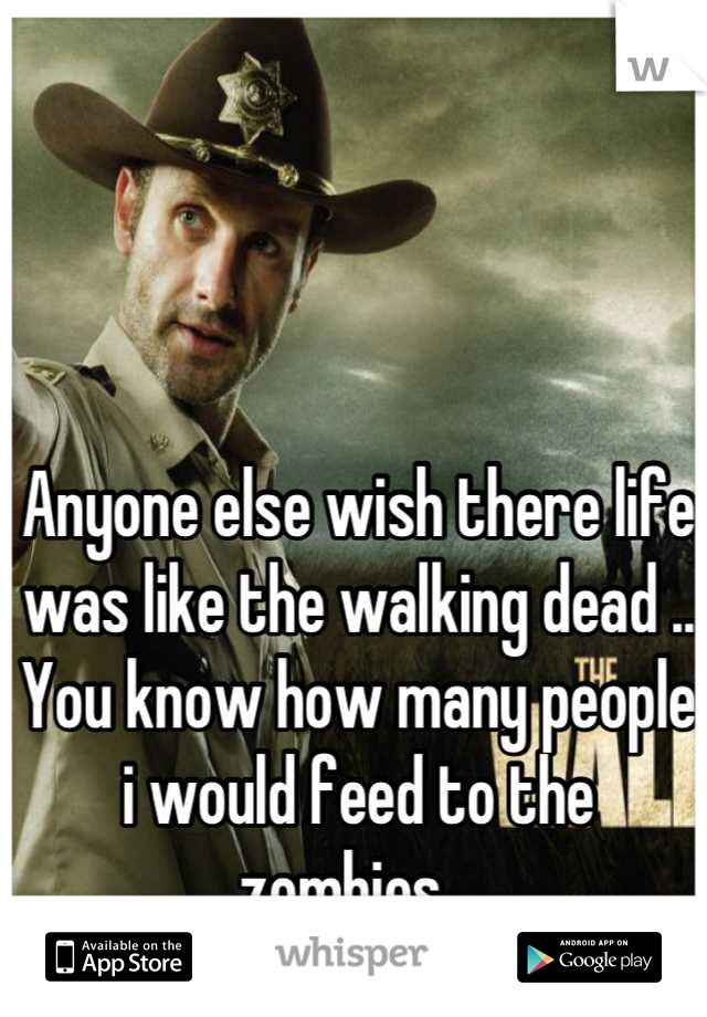 Anyone else wish there life was like the walking dead .. You know how many people i would feed to the zombies...