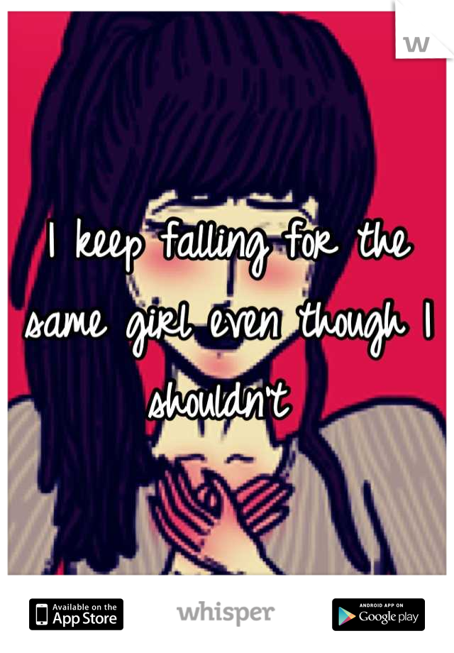I keep falling for the same girl even though I shouldn't