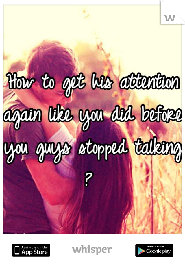 How to get his attention again like you did before you guys stopped talking ?