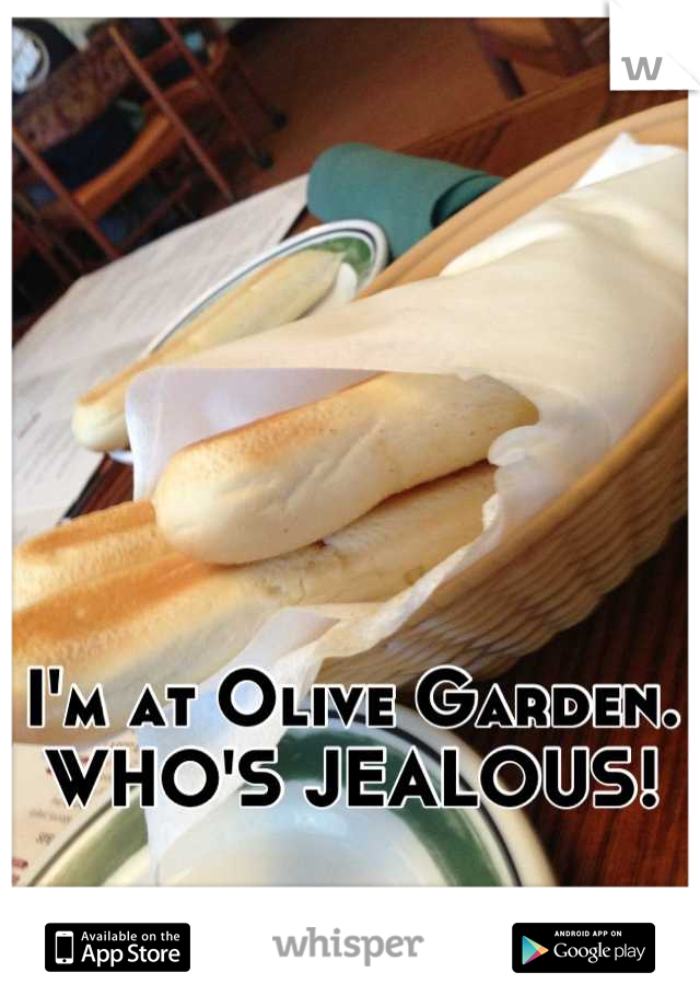 I'm at Olive Garden. WHO'S JEALOUS!