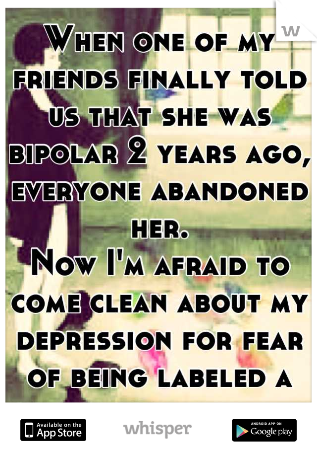 When one of my friends finally told us that she was bipolar 2 years ago, everyone abandoned her.  Now I'm afraid to come clean about my depression for fear of being labeled a psycho loner.