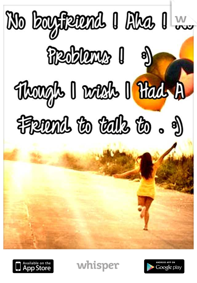 No boyfriend ! Aha ! No Problems !  :) Though I wish I Had A Friend to talk to . :)