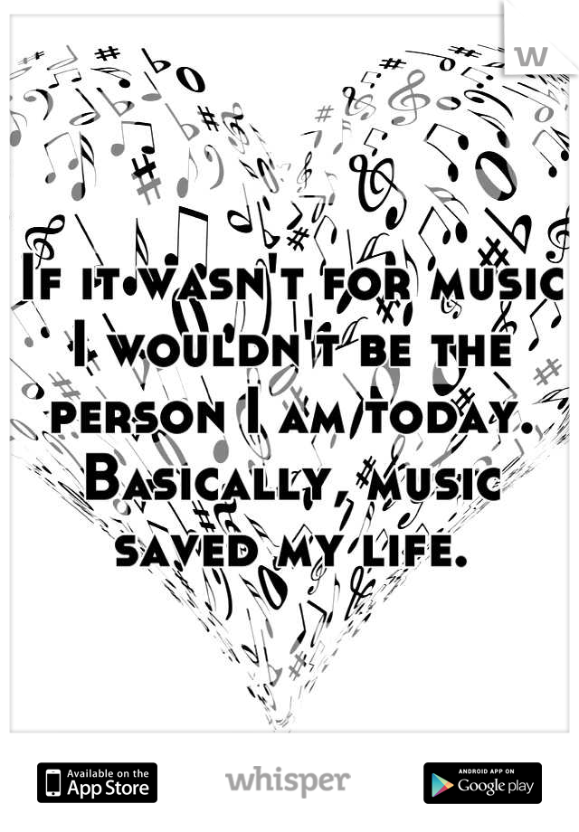 If it wasn't for music I wouldn't be the person I am today. Basically, music saved my life.