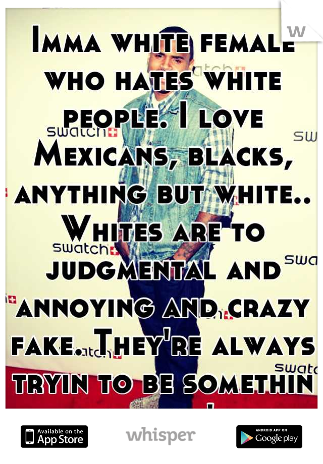Imma white female who hates white people. I love Mexicans, blacks, anything but white.. Whites are to judgmental and annoying and crazy fake. They're always tryin to be somethin they ain't